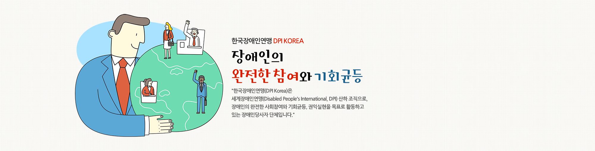 한국장애인연맹 DPI KOREA 장애인의 완전한 참여와 기회균등 '한국장애인연맹(DPI Korea)은 세계장애인연맹(Disabled People's International, DPI) 산하 조직으로, 장애인의 완전한 사회참여와 기회균등, 권익실현을 목표로 활동하고 있는 장애인당사자 단체입니다.'