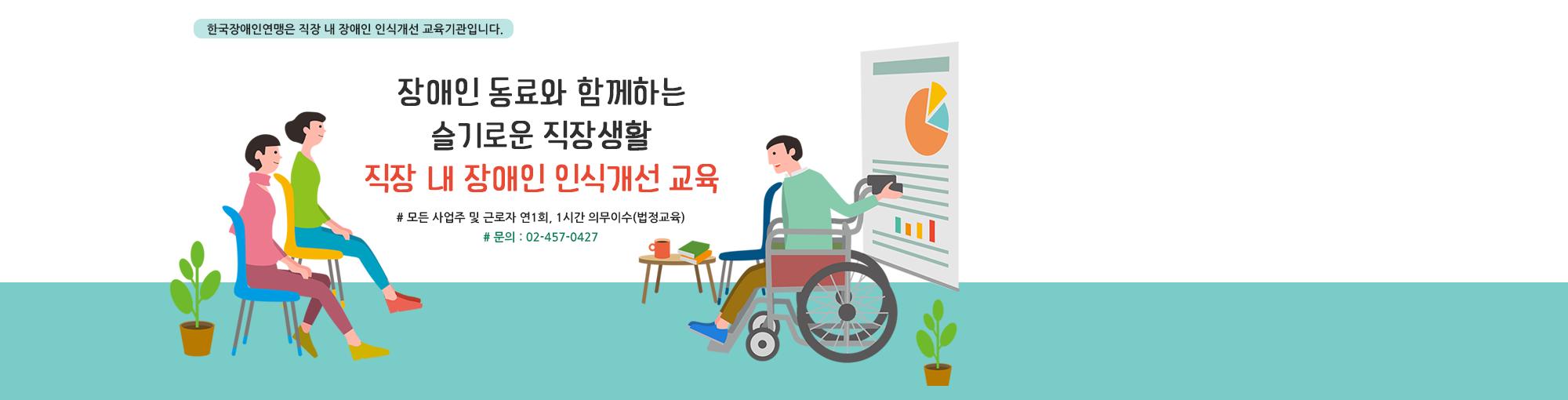 한국장애인연맹은 직장 내 장애인 인식개선 교육기관입니다. 장애인 동료와 함께하는 슬기로운 직장생활 직장 내 장애인 인식개선 교육  #모든 사업주 및 근로자 연1회, 1시간 의무이수(법정교육) #문의 : 02-457-0427