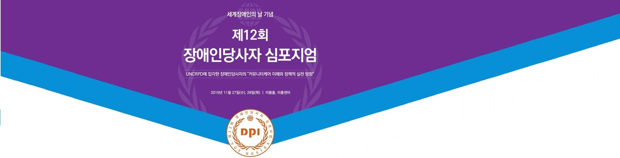 세계장애인의 날 기념 제12회 장애인당사자 심포지엄 UNCRPD에 입각한 장애인당사자의 커뮤니티케어 이해와 정책적 실천방향 2019년 11월27일(수), 28일(목) 이룸홀,이룸센터